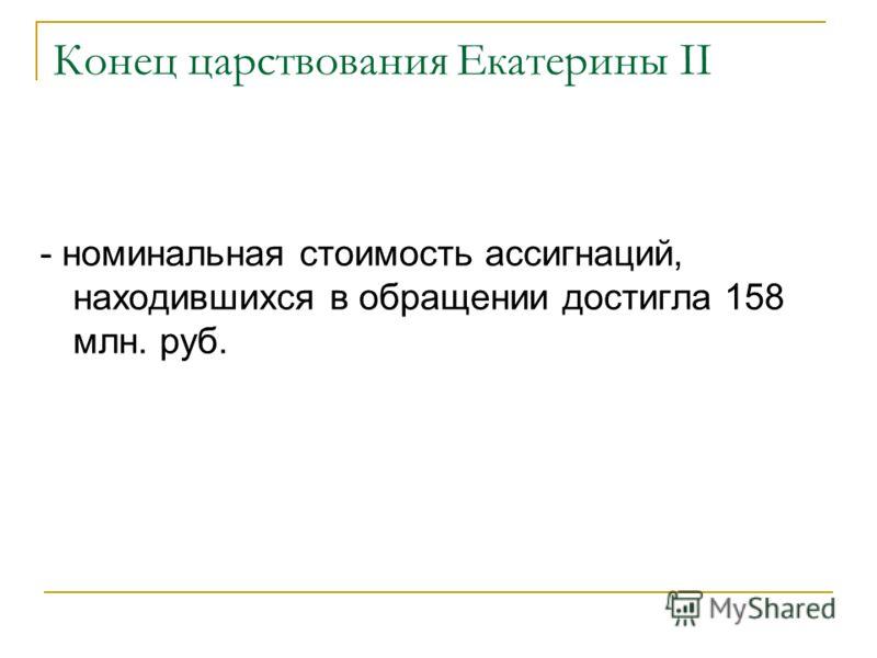 Конец царствования Екатерины II - номинальная стоимость ассигнаций, находившихся в обращении достигла 158 млн. руб.