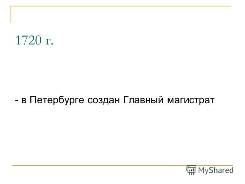 1720 г. - в Петербурге создан Главный магистрат