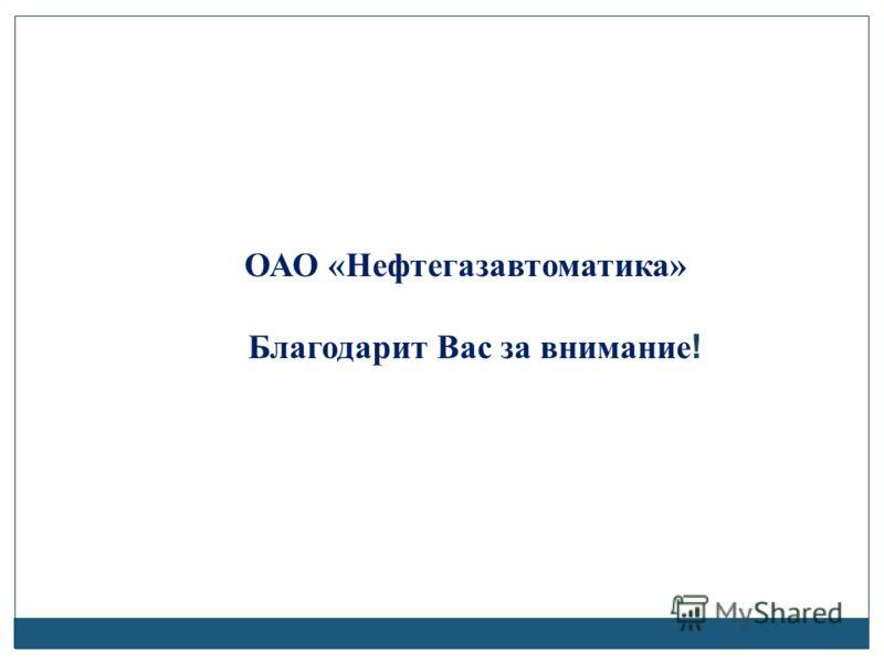 ОАО «Нефтегазавтоматика» Благодарит Вас за внимание !