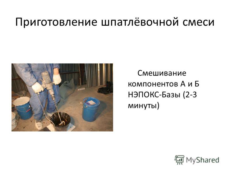 Приготовление шпатлёвочной смеси Смешивание компонентов А и Б НЭПОКС-Базы (2-3 минуты)