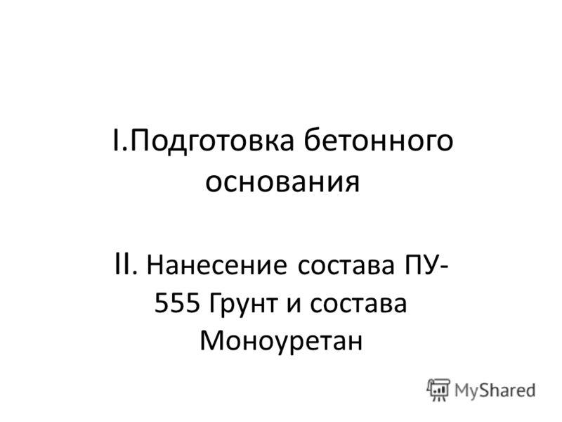 I.Подготовка бетонного основания II. Нанесение состава ПУ- 555 Грунт и состава Моноуретан
