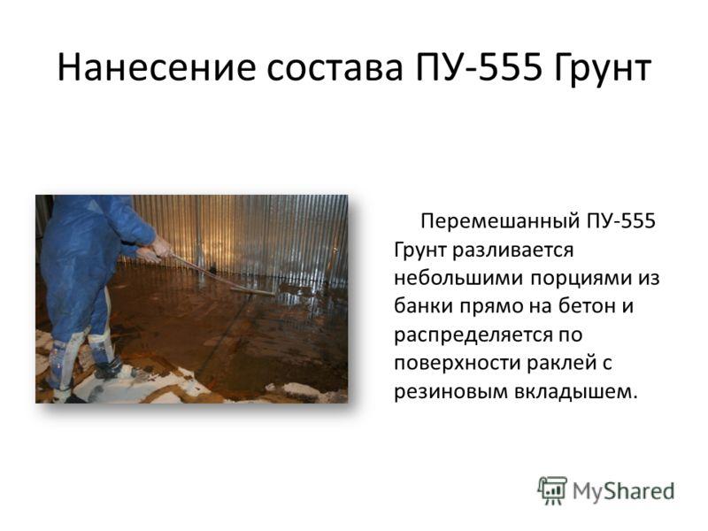 Нанесение состава ПУ-555 Грунт Перемешанный ПУ-555 Грунт разливается небольшими порциями из банки прямо на бетон и распределяется по поверхности раклей с резиновым вкладышем.