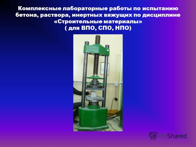 Комплексные лабораторные работы по испытанию бетона, раствора, инертных вяжущих по дисциплине «Строительные материалы» ( для ВПО, СПО, НПО)