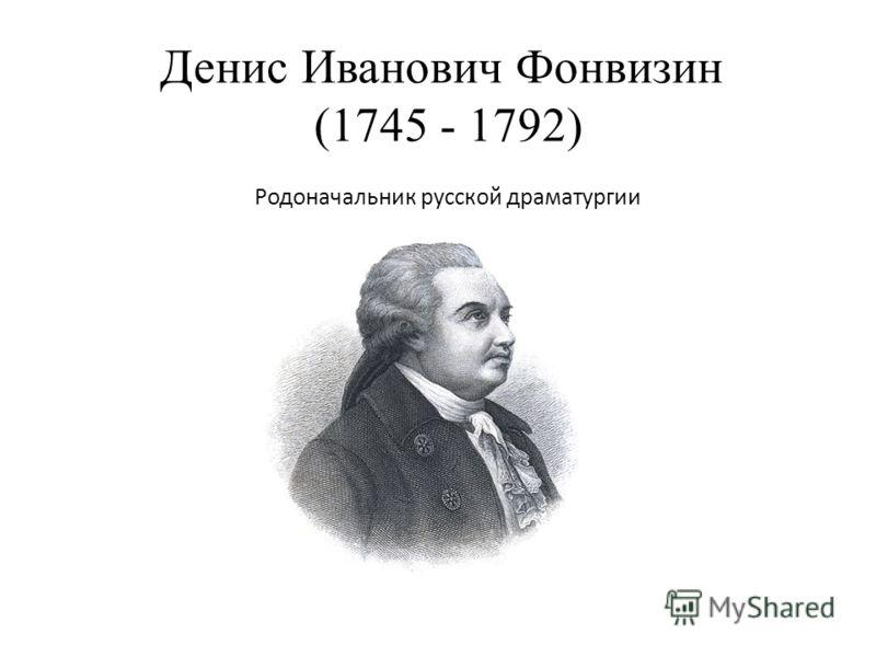 Денис Иванович Фонвизин (1745 - 1792) Родоначальник русской драматургии