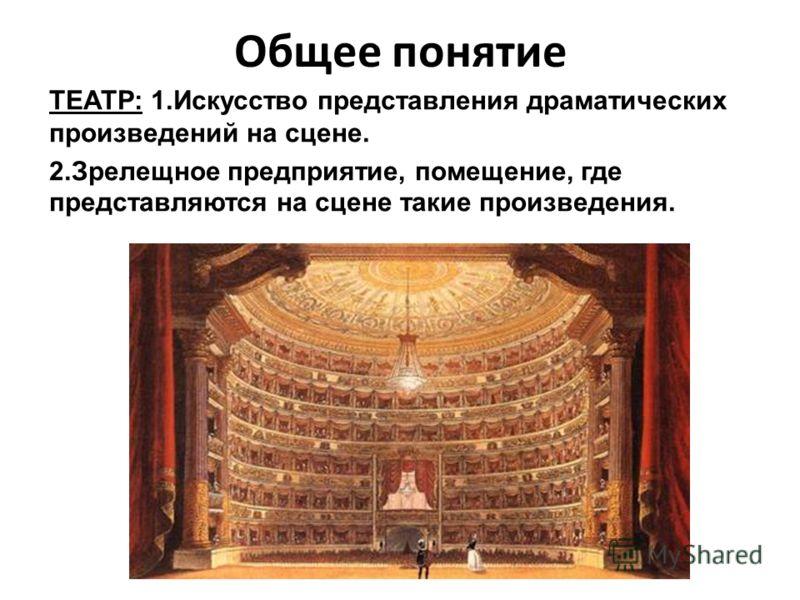 Общее понятие ТЕАТР: 1.Искусство представления драматических произведений на сцене. 2.Зрелещное предприятие, помещение, где представляются на сцене такие произведения.