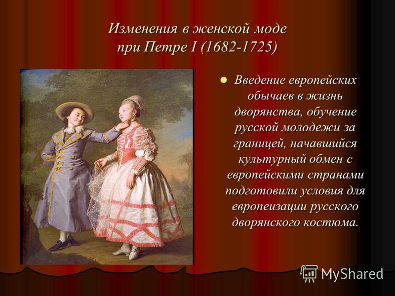 Изменения в женской моде при Петре I (1682-1725) Введение европейских обычаев в жизнь дворянства, обучение русской молодежи за границей, начавшийся культурный обмен с европейскими странами подготовили условия для европеизации русского дворянского кос