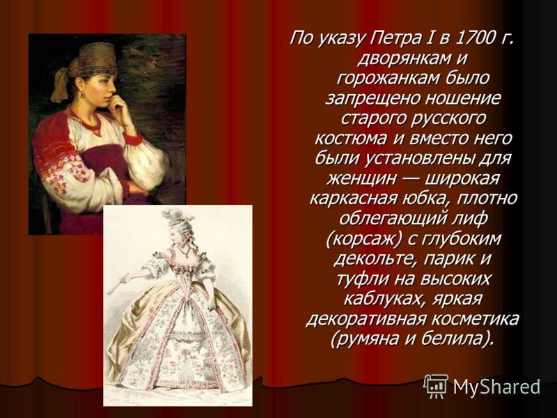 По указу Петра I в 1700 г. дворянкам и горожанкам было запрещено ношение старого русского костюма и вместо него были установлены для женщин широкая каркасная юбка, плотно облегающий лиф (корсаж) с глубоким декольте, парик и туфли на высоких каблуках,