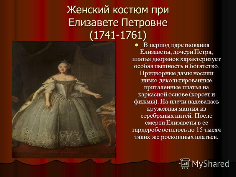 Женский костюм при Елизавете Петровне (1741-1761) В период царствования Елизаветы, дочери Петра, платья дворянок характеризует особая пышность и богатство. Придворные дамы носили низко декольтированные приталенные платья на каркасной основе (корсет и