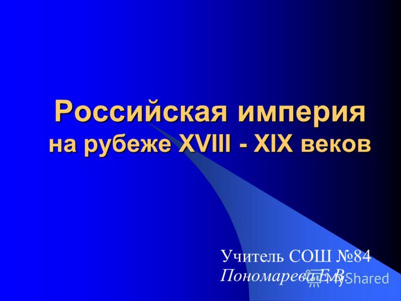 Российская империя на рубеже XVIII - XIX веков Учитель СОШ 84 Пономарева Е.В.