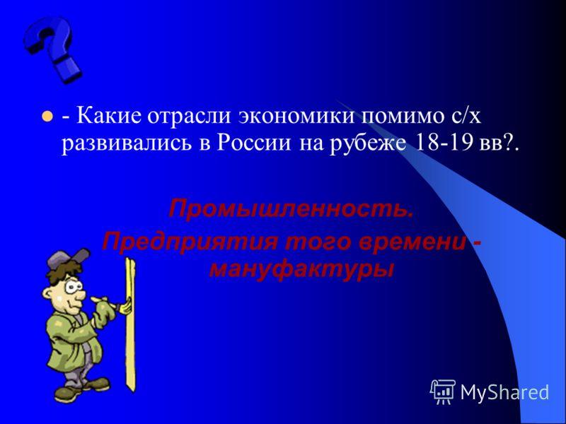 - Какие отрасли экономики помимо с/х развивались в России на рубеже 18-19 вв?. Промышленность. Предприятия того времени - мануфактуры