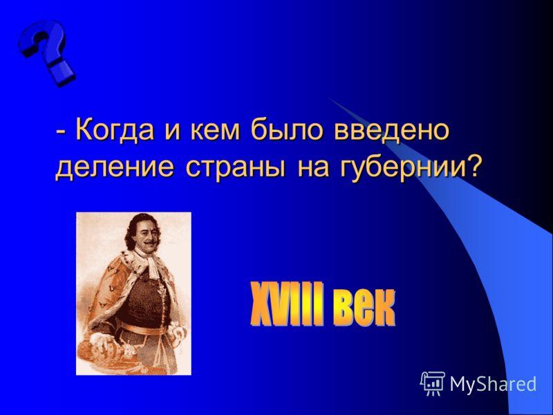 - Когда и кем было введено деление страны на губернии?