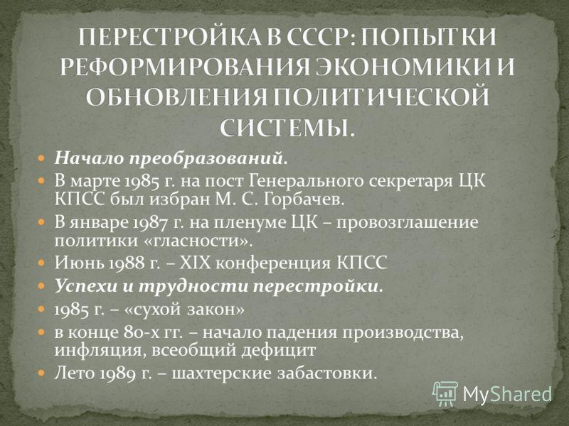 Начало преобразований. В марте 1985 г. на пост Генерального секретаря ЦК КПСС был избран М. С. Горбачев. В январе 1987 г. на пленуме ЦК – провозглашение политики «гласности». Июнь 1988 г. – XIX конференция КПСС Успехи и трудности перестройки. 1985 г.