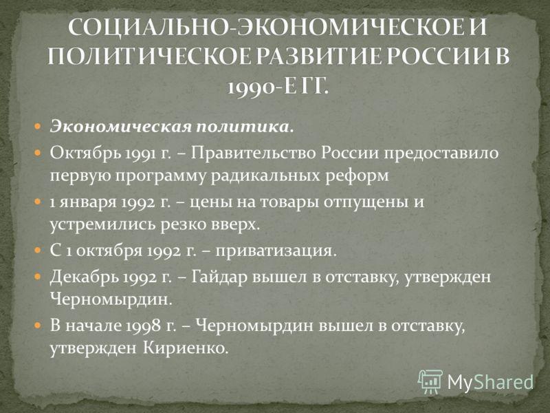 Экономическая политика. Октябрь 1991 г. – Правительство России предоставило первую программу радикальных реформ 1 января 1992 г. – цены на товары отпущены и устремились резко вверх. С 1 октября 1992 г. – приватизация. Декабрь 1992 г. – Гайдар вышел в
