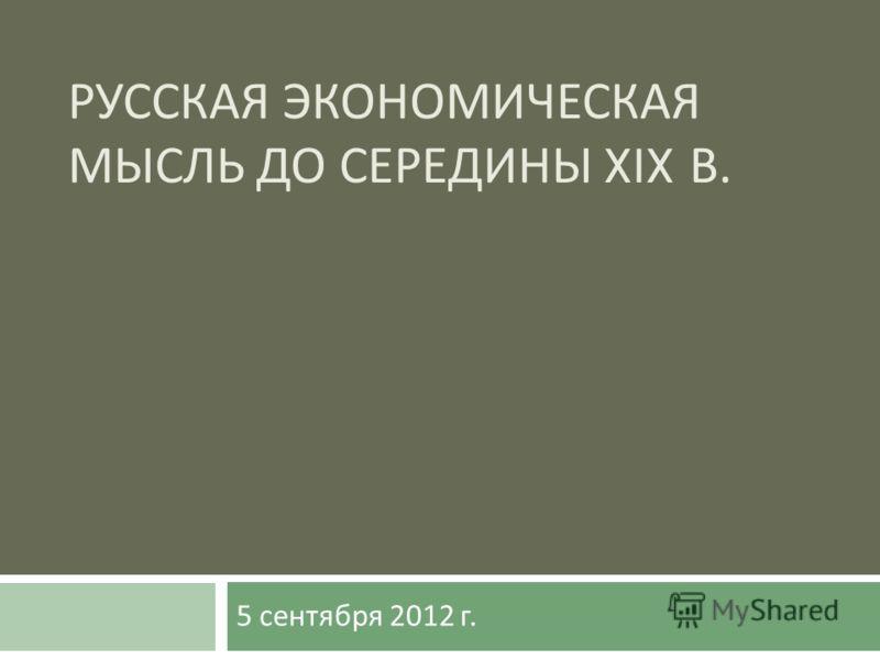 РУССКАЯ ЭКОНОМИЧЕСКАЯ МЫСЛЬ ДО СЕРЕДИНЫ XIX В. 5 сентября 2012 г.