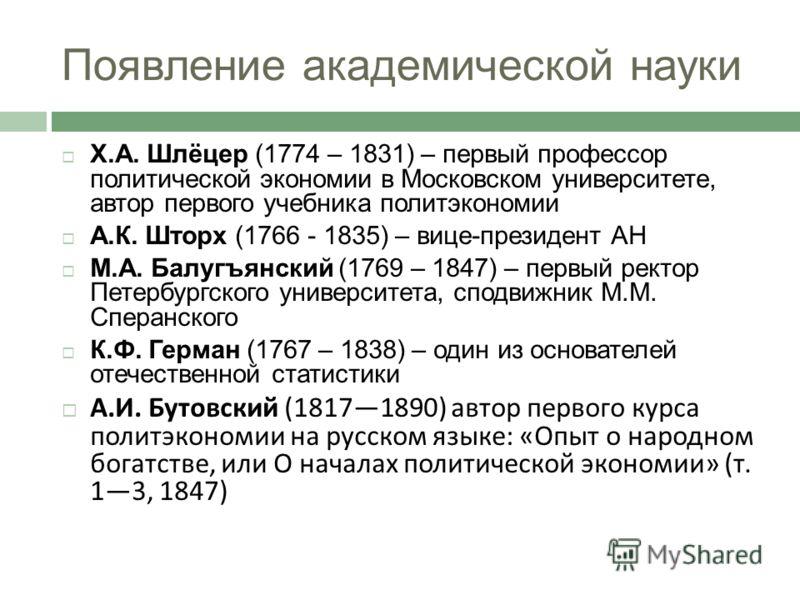 Появление академической науки Х.А. Шлёцер (1774 – 1831) – первый профессор политической экономии в Московском университете, автор первого учебника политэкономии А.К. Шторх (1766 - 1835) – вице-президент АН М.А. Балугъянский (1769 – 1847) – первый рек