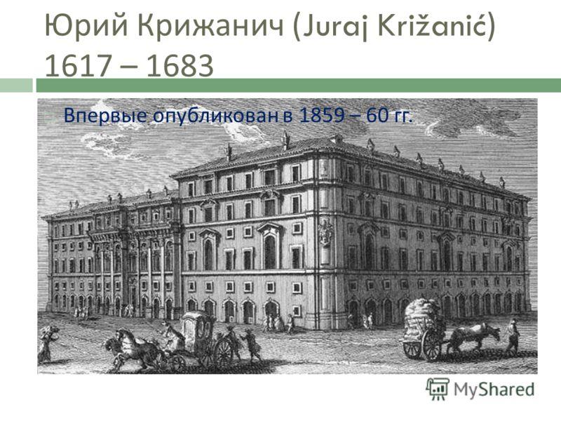 Юрий Крижанич (Juraj Križanić) 1617 – 1683 Впервые опубликован в 1859 – 60 гг.