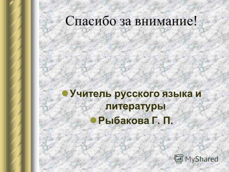 Спасибо за внимание! Учитель русского языка и литературы Рыбакова Г. П.