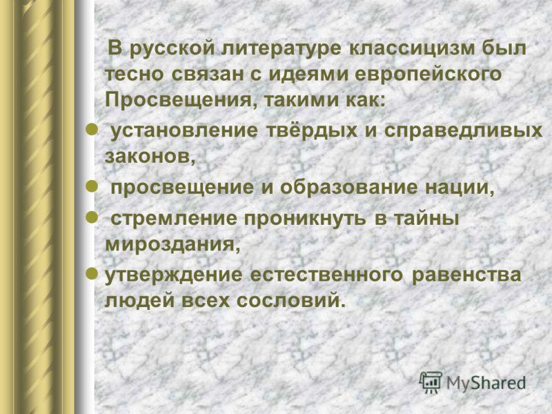 В русской литературе классицизм был тесно связан с идеями европейского Просвещения, такими как: установление твёрдых и справедливых законов, просвещение и образование нации, стремление проникнуть в тайны мироздания, утверждение естественного равенств