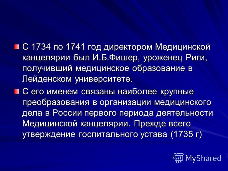 С 1734 по 1741 год директором Медицинской канцелярии был И.Б.Фишер, уроженец Риги, получивший медицинское образование в Лейденском университете. С его именем связаны наиболее крупные преобразования в организации медицинского дела в России первого пер