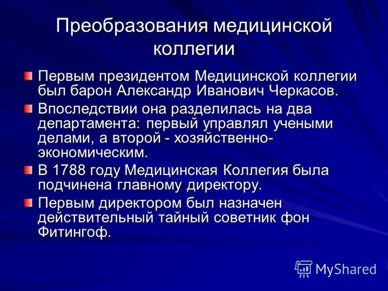 Преобразования медицинской коллегии Первым президентом Медицинской коллегии был барон Александр Иванович Черкасов. Впоследствии она разделилась на два департамента: первый управлял учеными делами, а второй - хозяйственно- экономическим. В 1788 году М
