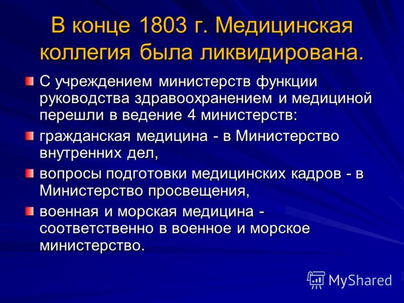 В конце 1803 г. Медицинская коллегия была ликвидирована. С учреждением министерств функции руководства здравоохранением и медициной перешли в ведение 4 министерств: гражданская медицина - в Министерство внутренних дел, вопросы подготовки медицинских