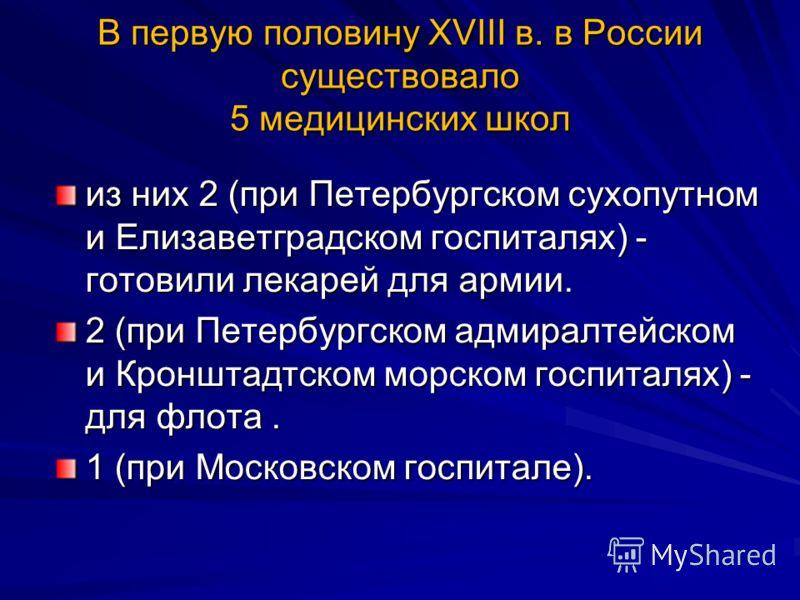 В первую половину ХVIII в. в России существовало 5 медицинских школ из них 2 (при Петербургском сухопутном и Елизаветградском госпиталях) - готовили лекарей для армии. 2 (при Петербургском адмиралтейском и Кронштадтском морском госпиталях) - для флот