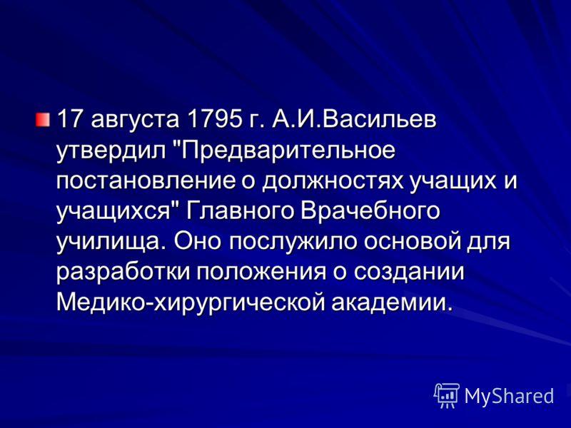 17 августа 1795 г. А.И.Васильев утвердил Предварительное постановление о должностях учащих и учащихся Главного Врачебного училища. Оно послужило основой для разработки положения о создании Медико-хирургической академии.