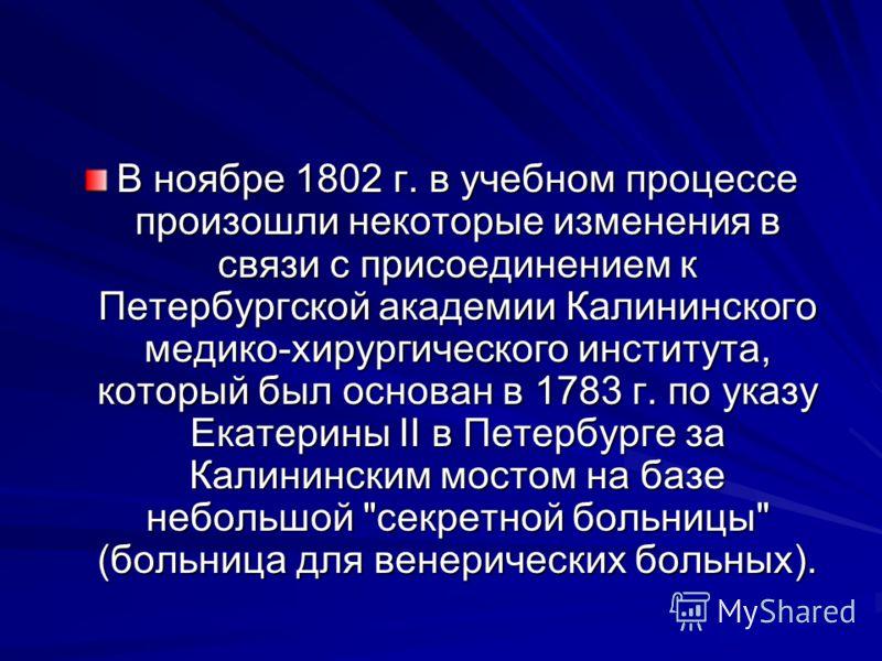 В ноябре 1802 г. в учебном процессе произошли некоторые изменения в связи с присоединением к Петербургской академии Калининского медико-хирургического института, который был основан в 1783 г. по указу Екатерины II в Петербурге за Калининским мостом н