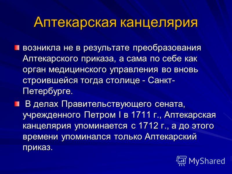 Аптекарская канцелярия возникла не в результате преобразования Аптекарского приказа, а сама по себе как орган медицинского управления во вновь строившейся тогда столице - Санкт- Петербурге. В делах Правительствующего сената, учрежденного Петром I в 1