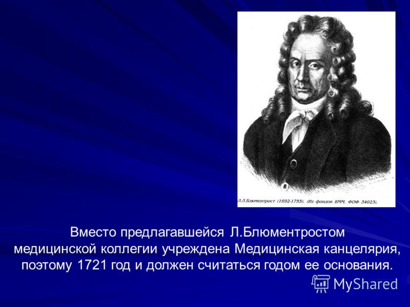Вместо предлагавшейся Л.Блюментростом медицинской коллегии учреждена Медицинская канцелярия, поэтому 1721 год и должен считаться годом ее основания.