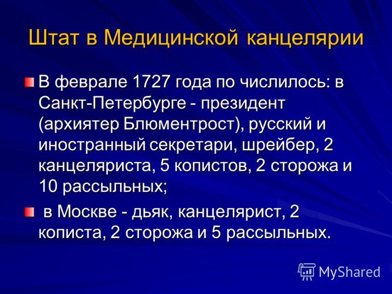 Штат в Медицинской канцелярии В феврале 1727 года по числилось: в Санкт-Петербурге - президент (архиятер Блюментрост), русский и иностранный секретари, шрейбер, 2 канцеляриста, 5 копистов, 2 сторожа и 10 рассыльных; в Москве - дьяк, канцелярист, 2 ко