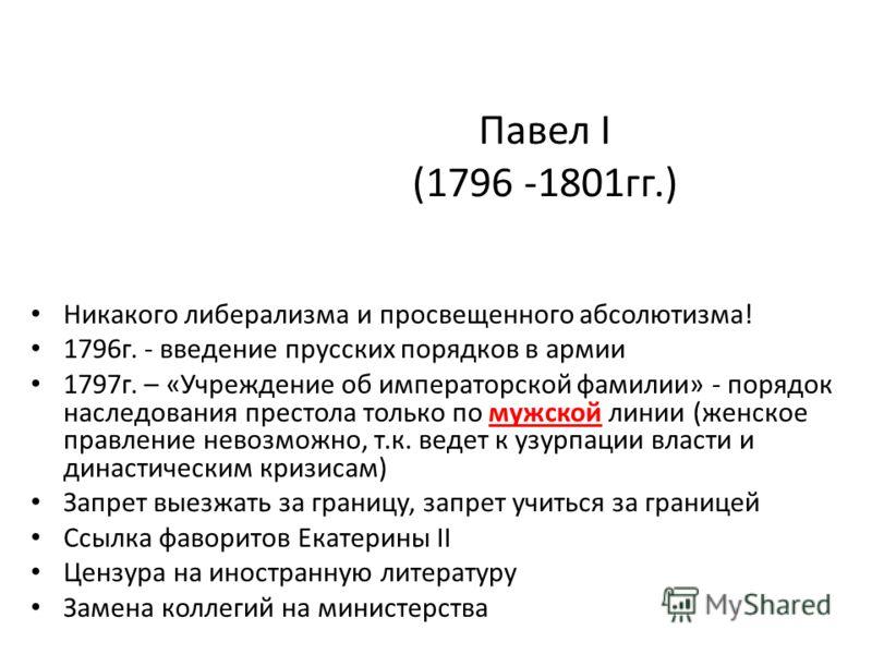 Павел I (1796 -1801гг.) Никакого либерализма и просвещенного абсолютизма! 1796г. - введение прусских порядков в армии 1797г. – «Учреждение об императорской фамилии» - порядок наследования престола только по мужской линии (женское правление невозможно