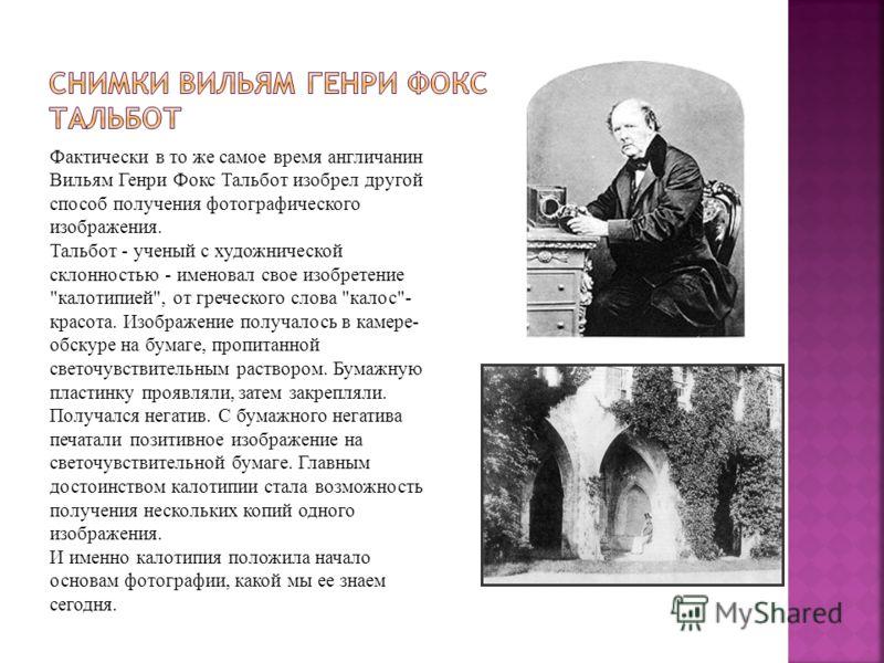 Фактически в то же самое время англичанин Вильям Генри Фокс Тальбот изобрел другой способ получения фотографического изображения. Тальбот - ученый с художнической склонностью - именовал свое изобретение