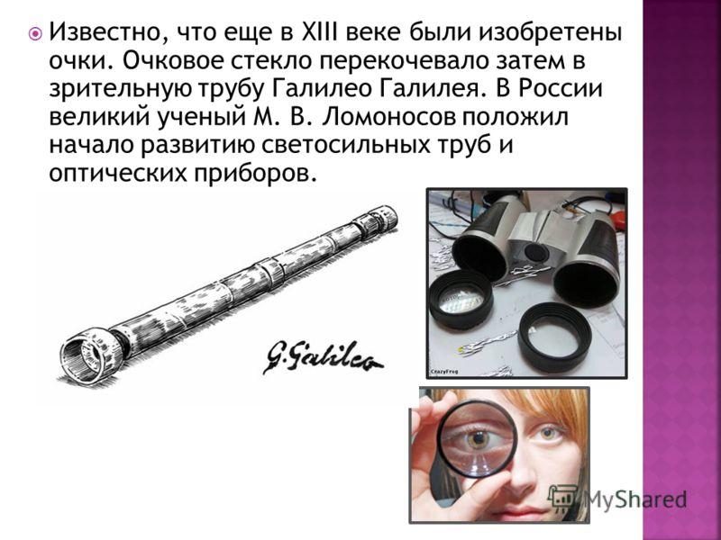 Известно, что еще в XIII веке были изобретены очки. Очковое стекло перекочевало затем в зрительную трубу Галилео Галилея. В России великий ученый М. В. Ломоносов положил начало развитию светосильных труб и оптических приборов.