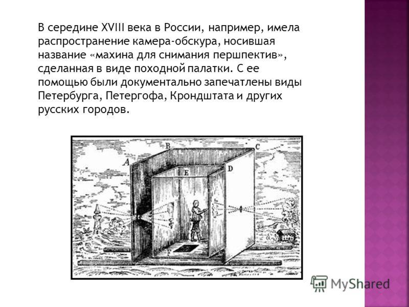 В середине XVIII века в России, например, имела распространение камера-обскура, носившая название «махина для снимания першпектив», сделанная в виде походной палатки. С ее помощью были документально запечатлены виды Петербурга, Петергофа, Крондштата