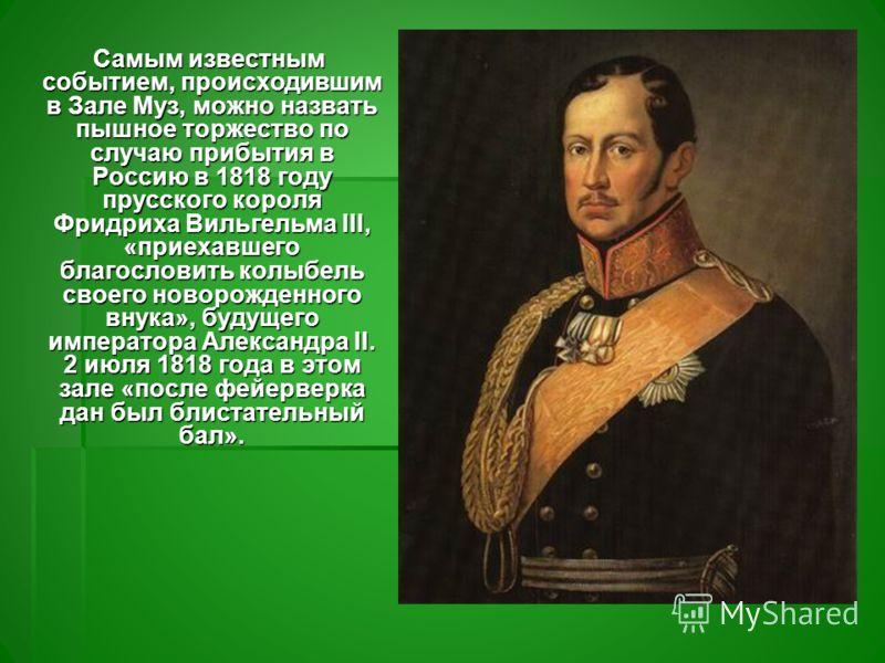 Самым известным событием, происходившим в Зале Муз, можно назвать пышное торжество по случаю прибытия в Россию в 1818 году прусского короля Фридриха Вильгельма III, «приехавшего благословить колыбель своего новорожденного внука», будущего императора