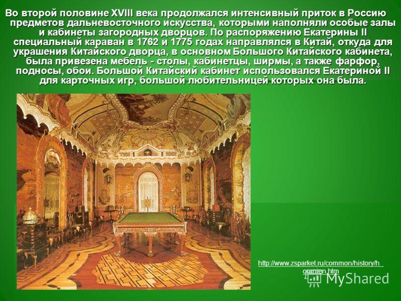 Во второй половине XVIII века продолжался интенсивный приток в Россию предметов дальневосточного искусства, которыми наполняли особые залы и кабинеты загородных дворцов. По распоряжению Екатерины II специальный караван в 1762 и 1775 годах направлялся