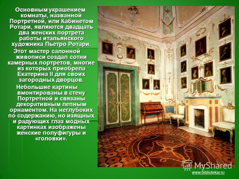 Основным украшением комнаты, названной Портретной, или Кабинетом Ротари, являются двадцать два женских портрета работы итальянского художника Пьетро Ротари. Основным украшением комнаты, названной Портретной, или Кабинетом Ротари, являются двадцать дв