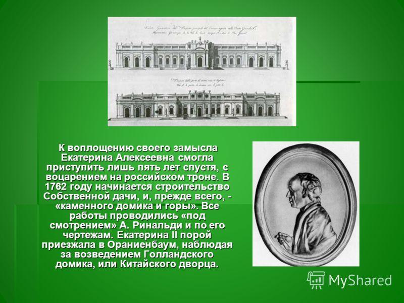 К воплощению своего замысла Екатерина Алексеевна смогла приступить лишь пять лет спустя, с воцарением на российском троне. В 1762 году начинается строительство Собственной дачи, и, прежде всего, - «каменного домика и горы». Все работы проводились «по