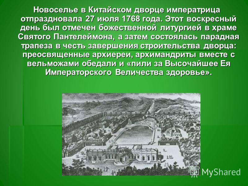 Новоселье в Китайском дворце императрица отпраздновала 27 июля 1768 года. Этот воскресный день был отмечен божественной литургией в храме Святого Пантелеймона, а затем состоялась парадная трапеза в честь завершения строительства дворца: преосвященные
