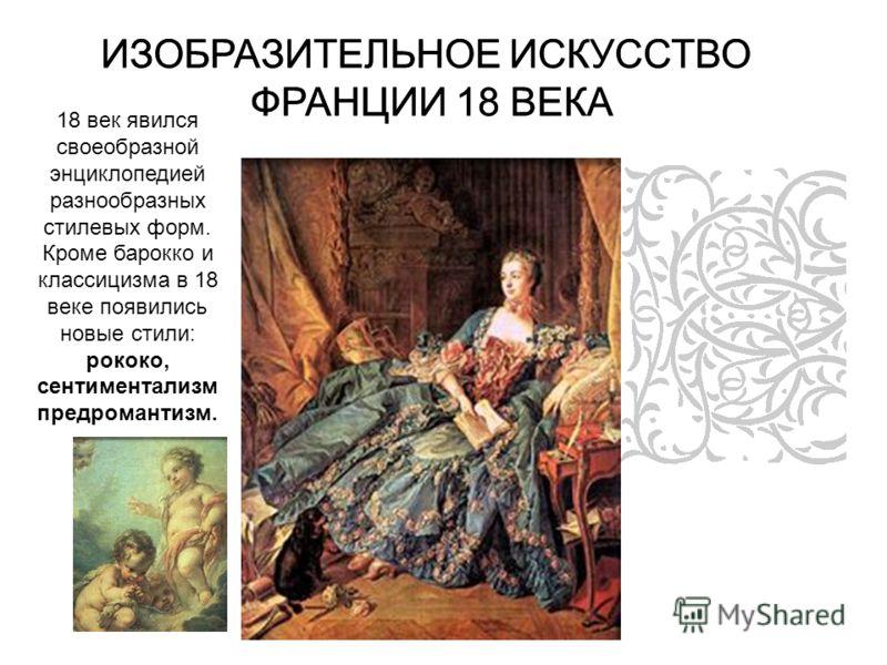 ИЗОБРАЗИТЕЛЬНОЕ ИСКУССТВО ФРАНЦИИ 18 ВЕКА 18 век явился своеобразной энциклопедией разнообразных стилевых форм. Кроме барокко и классицизма в 18 веке появились новые стили: рококо, сентиментализм предромантизм. ИЗОБРАЗИТЕЛЬНОЕ ИСКУССТВО ФРАНЦИИ 18 ВЕ