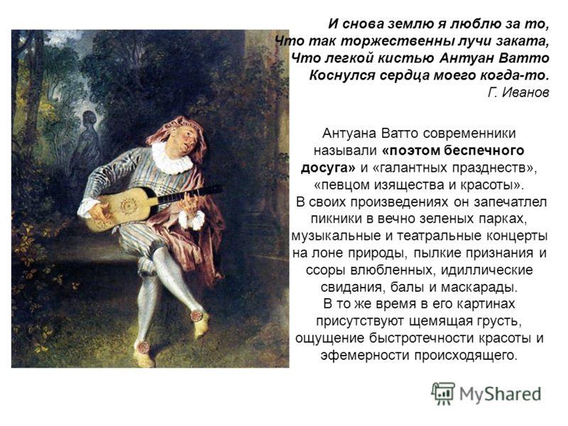 И снова землю я люблю за то, Что так торжественны лучи заката, Что легкой кистью Антуан Ватто Коснулся сердца моего когда-то. Г. Иванов Антуана Ватто современники называли «поэтом беспечного досуга» и «галантных празднеств», «певцом изящества и красо