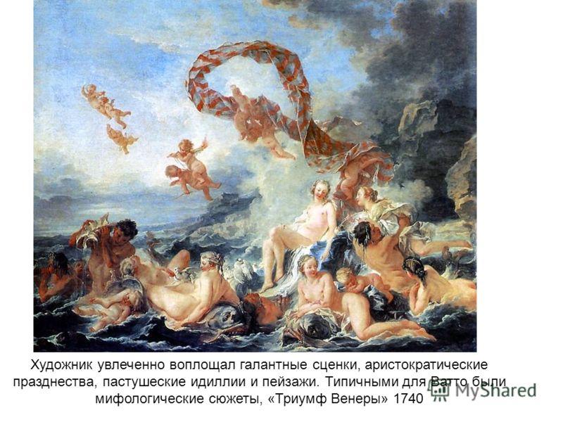 Художник увлеченно воплощал галантные сценки, аристократические празднества, пастушеские идиллии и пейзажи. Типичными для Ватто были мифологические сюжеты, «Триумф Венеры» 1740