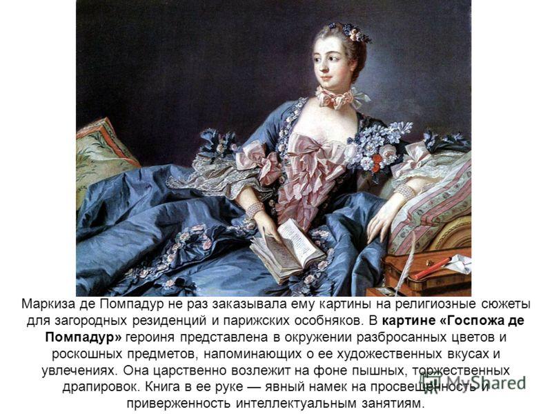 Маркиза де Помпадур не раз заказывала ему картины на религиозные сюжеты для загородных резиденций и парижских особняков. В картине «Госпожа де Помпадур» героиня представлена в окружении разбросанных цветов и роскошных предметов, напоминающих о ее худ