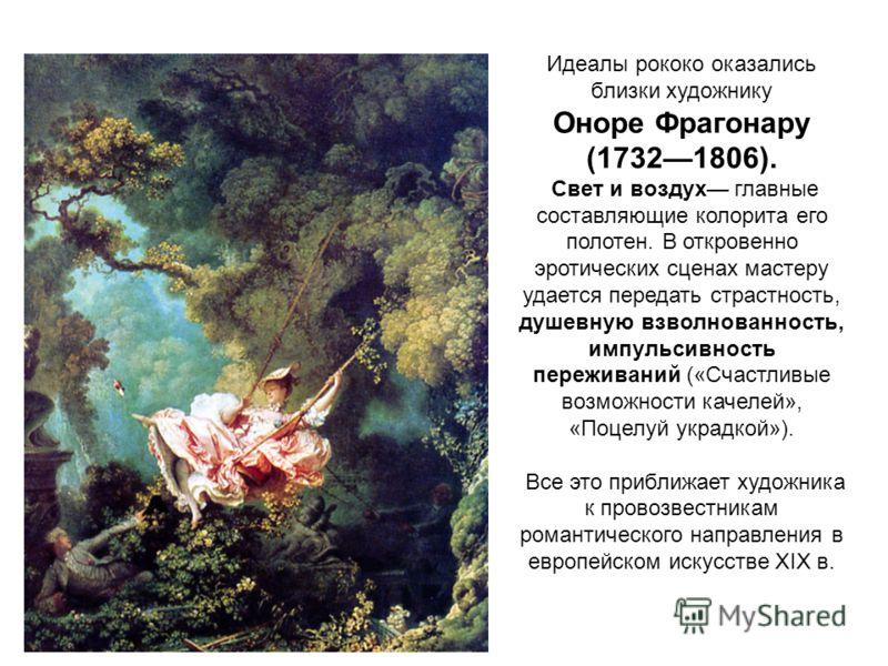 Идеалы рококо оказались близки художнику Оноре Фрагонару (17321806). Свет и воздух главные составляющие колорита его полотен. В откровенно эротических сценах мастеру удается передать страстность, душевную взволнованность, импульсивность переживаний (