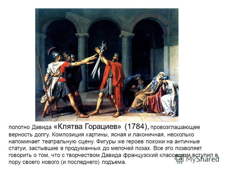 полотно Давида «Клятва Горациев» (1784), провозглашающее верность долгу. Композиция картины, ясная и лаконичная, несколько напоминает театральную сцену. Фигуры же героев похожи на античные статуи, застывшие в продуманных до мелочей позах. Все это поз