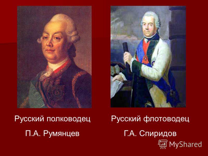 Русский полководец П.А. Румянцев Русский флотоводец Г.А. Спиридов