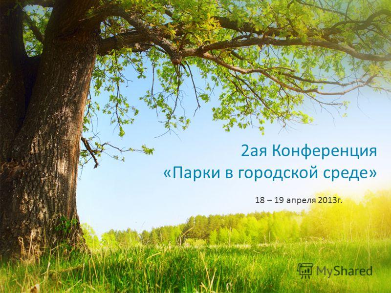 2ая Конференция «Парки в городской среде» 18 – 19 апреля 2013г.
