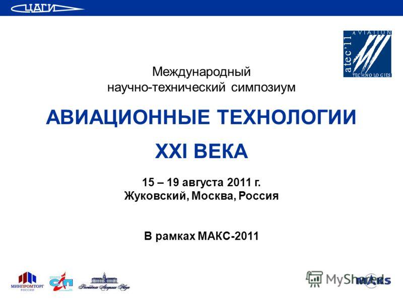 Международный научно-технический симпозиум АВИАЦИОННЫЕ ТЕХНОЛОГИИ XXI ВЕКА 15 – 19 августа 2011 г. Жуковский, Москва, Россия В рамках МАКС-2011