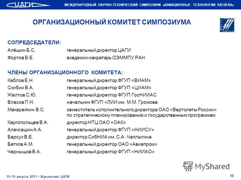 МЕЖДУНАРОДНЫЙ НАУЧНО-ТЕХНИЧЕСКИЙ СИМПОЗИУМ «АВИАЦИОННЫЕ ТЕХНОЛОГИИ XXI ВЕКА» 15–19 августа 2011 Жуковский, ЦАГИ 10 ОРГАНИЗАЦИОННЫЙ КОМИТЕТ СИМПОЗИУМА СОПРЕДСЕДАТЕЛИ: Алёшин Б.С.генеральный директор ЦАГИ Фортов В.Е.академик-секретарь ОЭММПУ РАН ЧЛЕНЫ